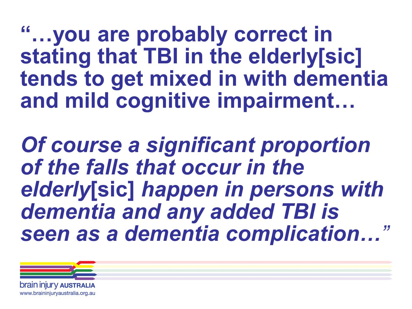 …you are probably correct in stating that TBI in the elderly[sic] tends to get mixed in with dementia and mild cognitive impairment…
